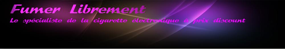 Cigarette électronique discount avec Fumer Librement le leader de la cigarette électronique à prix discount